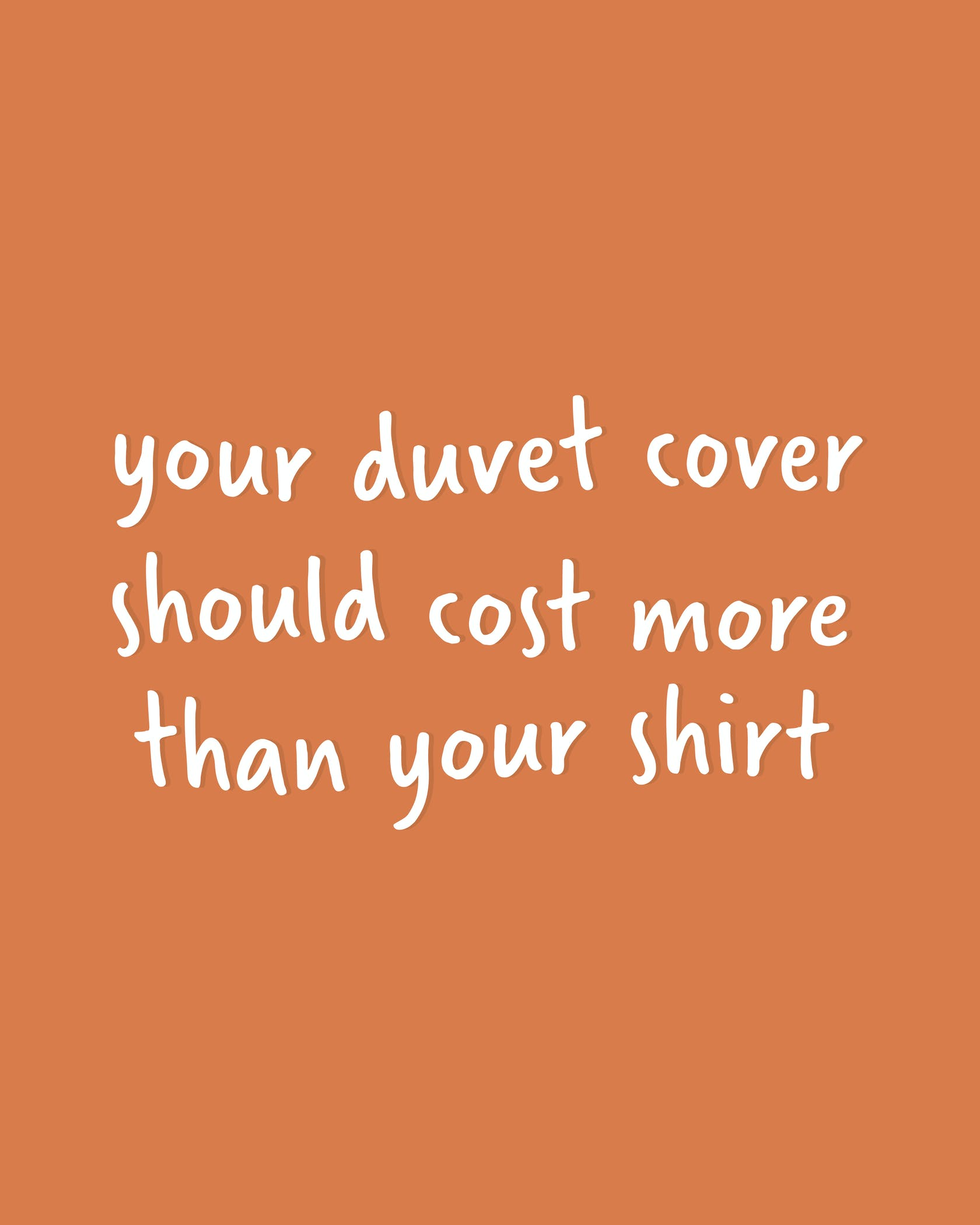 Your duvet cover should cost more than your shirt!
